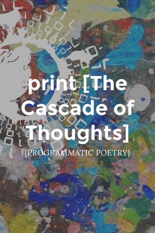 print [The Cascade of Thoughts] {PROGRAMMATIC POETRY}