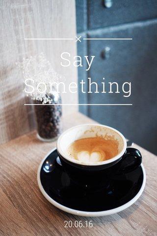 Say Something 20.06.16