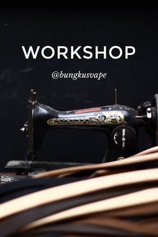 WORKSHOP @bungkusvape