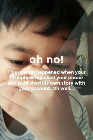 oh no! This is what happened when your lil'nephew hijacked your phone and published his own story with your account. Oh well...