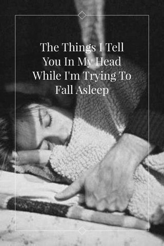The Things I Tell You In My Head While I'm Trying To Fall Asleep