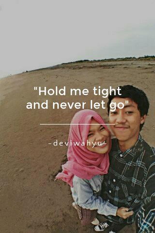 """Hold me tight and never let go"" -deviwahyu-"