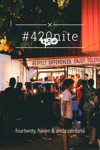 #420nite fourtwnty, haven & anda perdana