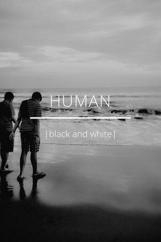 HUMAN |black and white|