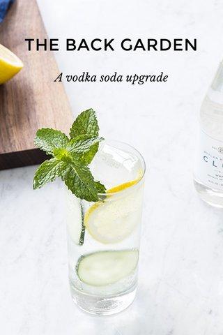 THE BACK GARDEN A vodka soda upgrade