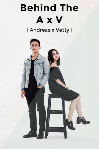 Behind The A x V | Andreas x Vetty |