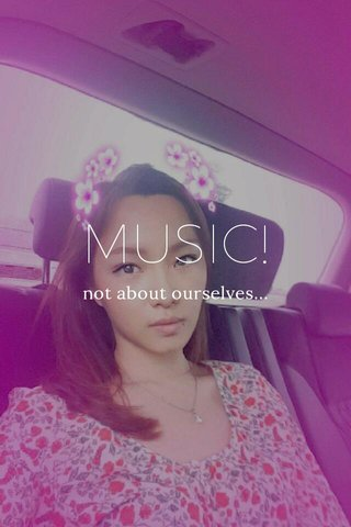 MUSIC! not about ourselves...
