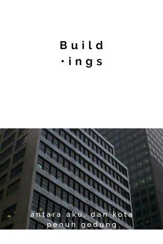 Build •ings antara aku, dan kota penuh gedung