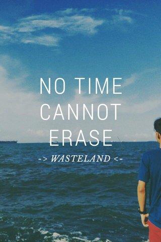 NO TIME CANNOT ERASE -> WASTELAND <-