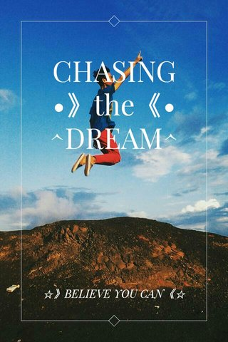 CHASING •》the《• ^DREAM^ ☆》BELIEVE YOU CAN《☆