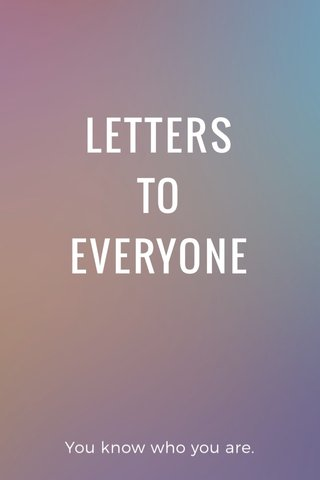 LETTERS TO EVERYONE You know who you are.