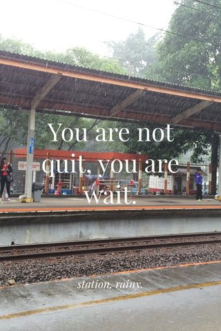 You are not quit, you are wait. station, rainy.