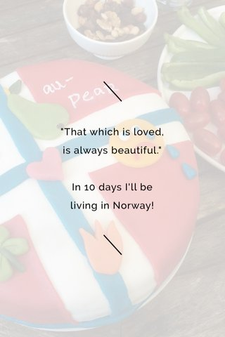 """""""That which is loved, is always beautiful."""" In 10 days I'll be living in Norway!"""