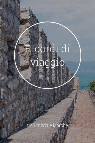Ricordi di viaggio tra Umbria e Marche