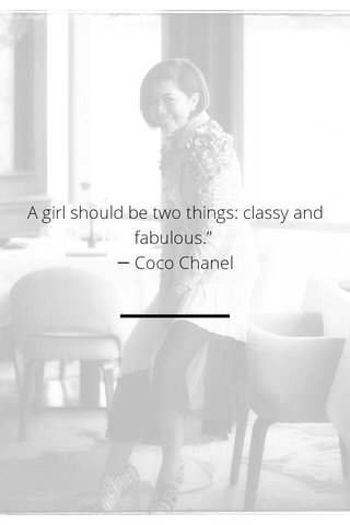 "A girl should be two things: classy and fabulous."" ― Coco Chanel"