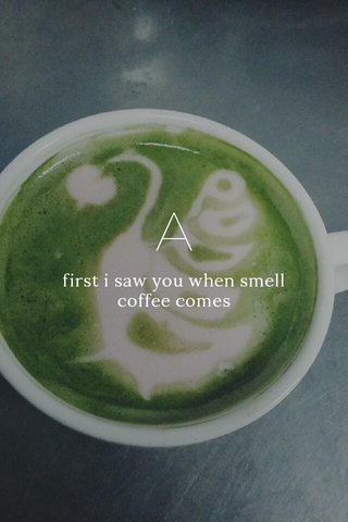 A first i saw you when smell coffee comes