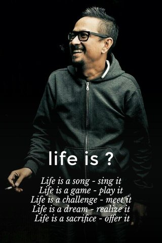 life is ? Life is a song - sing it Life is a game - play it Life is a challenge - meet it Life is a dream - realize it Life is a sacrifice - offer it Life is love - enjoy it Sai Baba