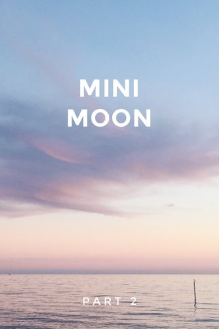 MINI MOON PART 2
