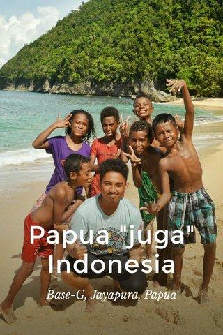 "Papua ""juga"" Indonesia Base-G, Jayapura, Papua"