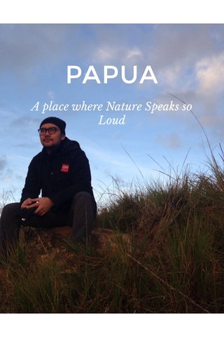 PAPUA A place where Nature Speaks so Loud