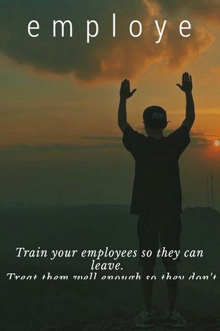 employe Train your employees so they can leave. Treat them well enough so they don't want to Richard Branson