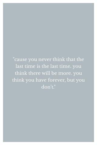 """""""cause you never think that the last time is the last time. you think there will be more. you think you have forever, but you don't."""""""