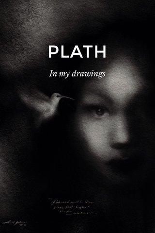 PLATH In my drawings