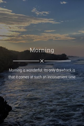 Morning Morning is wonderful. Its only drawback is that it comes at such an inconvenient time of day