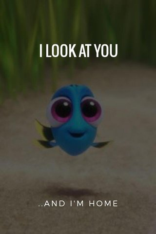 I LOOK AT YOU ..AND I'M HOME