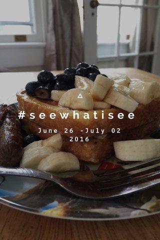 #seewhatisee June 26 -July 02 2016