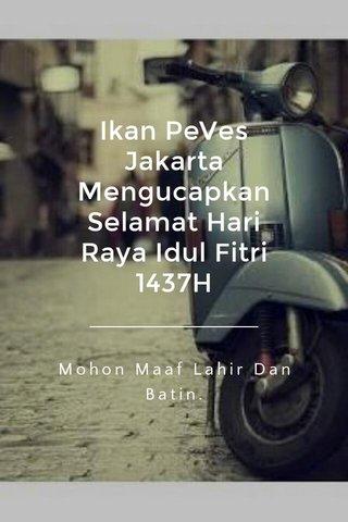 Ikan PeVes Jakarta Mengucapkan Selamat Hari Raya Idul Fitri 1437H Mohon Maaf Lahir Dan Batin.