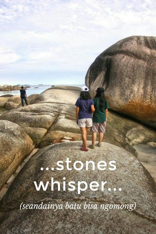 ...stones whisper... (seandainya batu bisa ngomong)