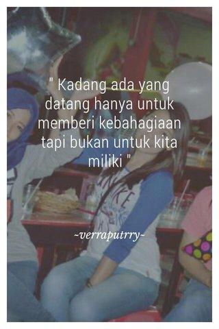 """ Kadang ada yang datang hanya untuk memberi kebahagiaan tapi bukan untuk kita miliki "" ~verraputrry~"