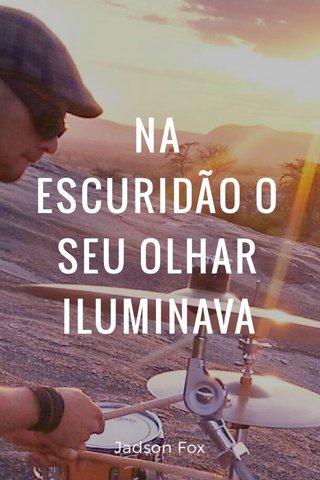 NA ESCURIDÃO O SEU OLHAR ILUMINAVA Jadson Fox