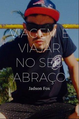 VIAGEM É VIAJAR NO SEU ABRAÇO Jadson Fox