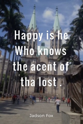 Happy is he Who knows the acent of tha lost . Jadson Fox