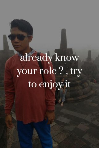 already know your role ? , try to enjoy it