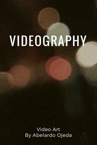VIDEOGRAPHY Video Art By Abelardo Ojeda