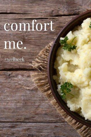 comfort me. #wellseek