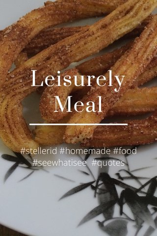 Leisurely Meal #stellerid #homemade #food #seewhatisee #quotes