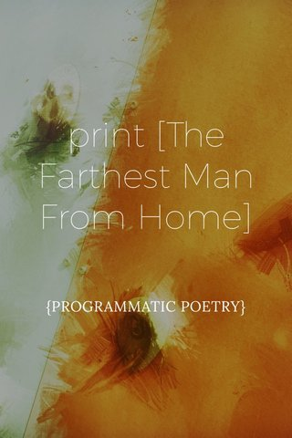 print [The Farthest Man From Home] {PROGRAMMATIC POETRY}