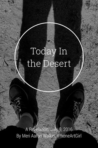 Today In the Desert A Revelation: July 9, 2016 By Meri Aaron Walker, iPhoneArtGirl
