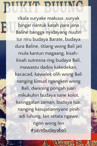 rikala suryake makuus ,suryak bingar riantuk katah para jana Baline bangga nyidayang nuutin tur niru budaya Barate, budaya dura Baline, titiang wong Bali jati mula kantun magaang, kisah-kisah sutresna ring budaya Bali, mawastu dados kakedekan, kacacad, kawalek olih wong Bali nanging kimud ngangken wong Bali, dwaning pongah juari mikukuhin budaya sane kolot, katinggalan zaman, budaya tua, nanging kasujatiannyane pinih adi luhung, lan setata ngawe ngon wong len #savebudayabali