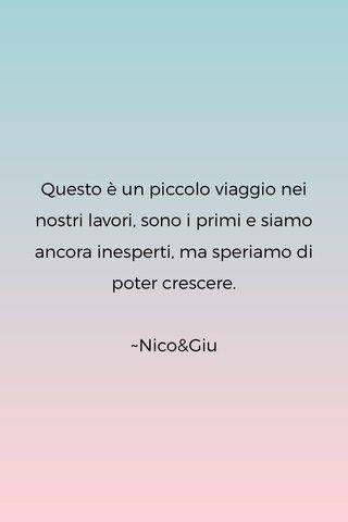 Questo è un piccolo viaggio nei nostri lavori, sono i primi e siamo ancora inesperti, ma speriamo di poter crescere. ~Nico&Giu