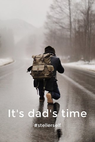 It's dad's time #stellerself