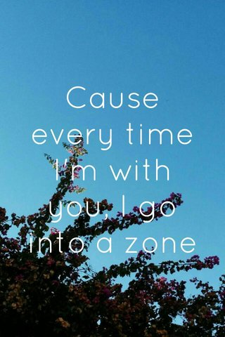 Cause every time I'm with you, I go into a zone
