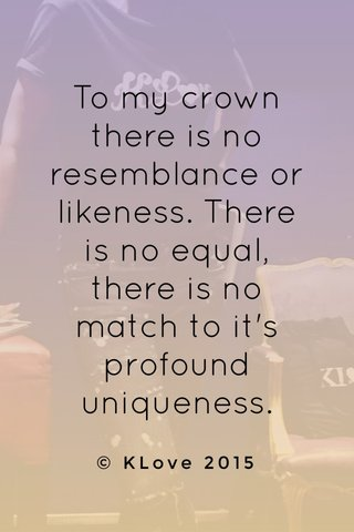 To my crown there is no resemblance or likeness. There is no equal, there is no match to it's profound uniqueness. © KLove 2015