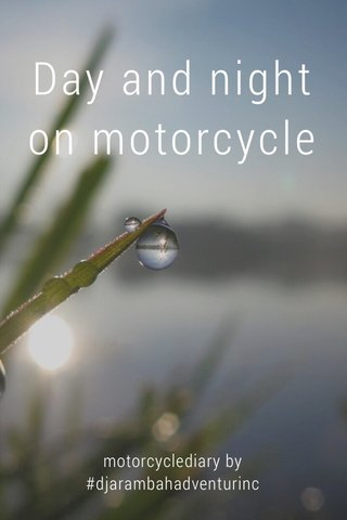 Day and night on motorcycle motorcyclediary by #djarambahadventurinc
