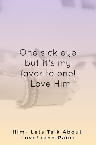 One sick eye but it's my favorite one! I Love Him Him- Lets Talk About Love! (and Pain)