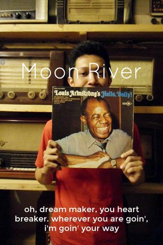 Moon River oh, dream maker, you heart breaker. wherever you are goin', i'm goin' your way